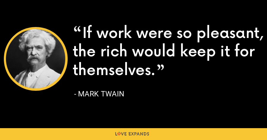 If work were so pleasant, the rich would keep it for themselves. - Mark Twain