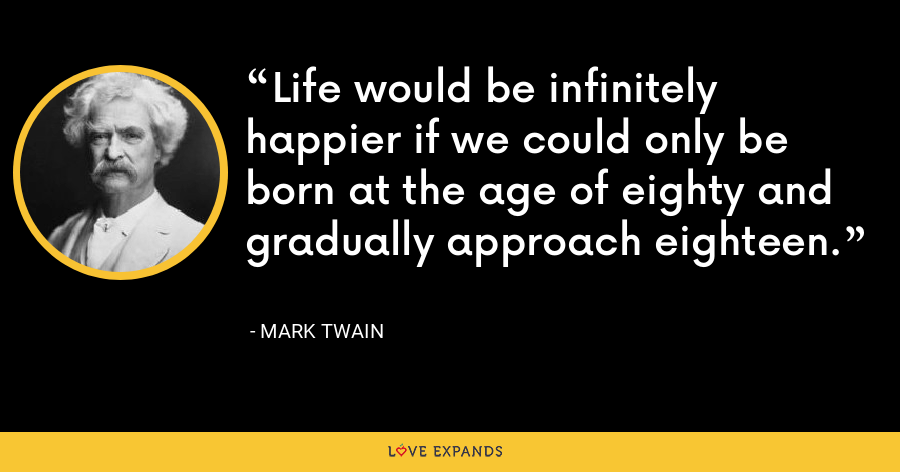 Life would be infinitely happier if we could only be born at the age of eighty and gradually approach eighteen. - Mark Twain