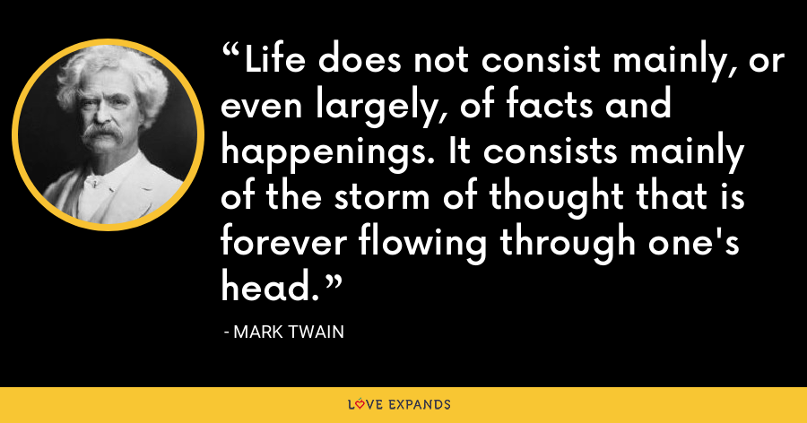 Life does not consist mainly, or even largely, of facts and happenings. It consists mainly ofthe storm of thought that is forever flowing through one's head. - Mark Twain