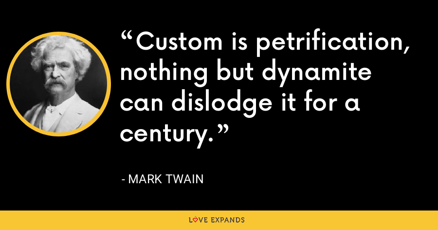 Custom is petrification, nothing but dynamite can dislodge it for a century. - Mark Twain