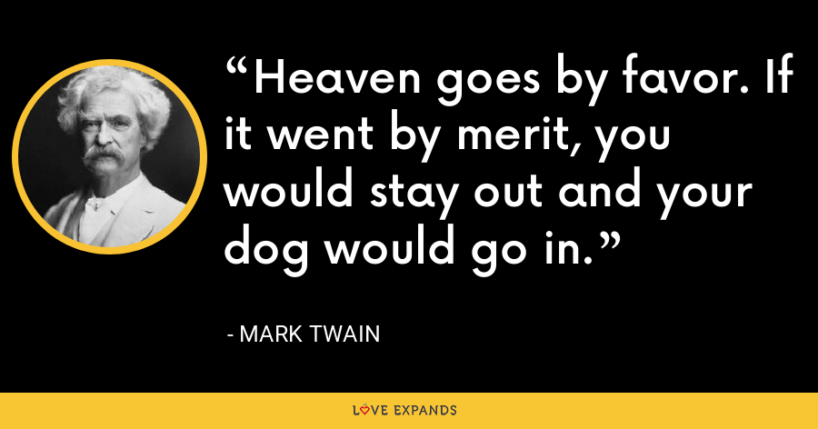 Heaven goes by favor. If it went by merit, you would stay out and your dog would go in. - Mark Twain