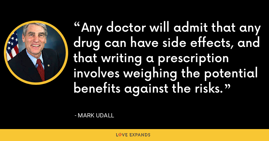 Any doctor will admit that any drug can have side effects, and that writing a prescription involves weighing the potential benefits against the risks. - Mark Udall