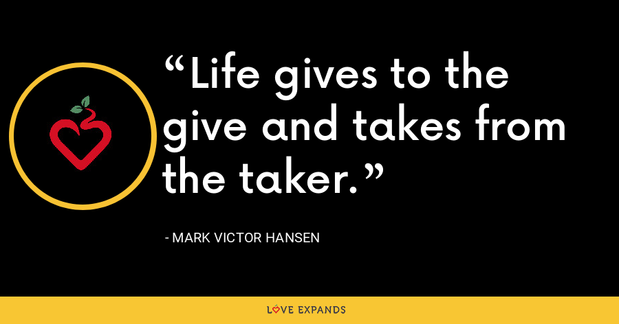 Life gives to the give and takes from the taker. - Mark Victor Hansen