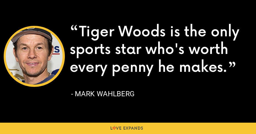 Tiger Woods is the only sports star who's worth every penny he makes. - Mark Wahlberg