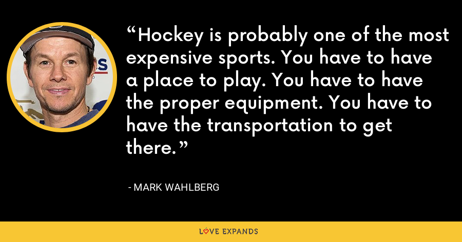 Hockey is probably one of the most expensive sports. You have to have a place to play. You have to have the proper equipment. You have to have the transportation to get there. - Mark Wahlberg