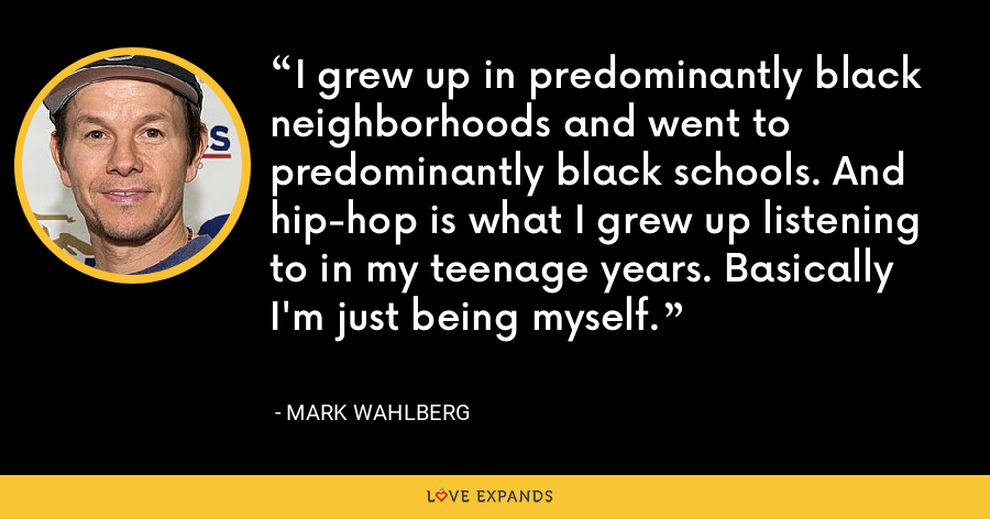 I grew up in predominantly black neighborhoods and went to predominantly black schools. And hip-hop is what I grew up listening to in my teenage years. Basically I'm just being myself. - Mark Wahlberg