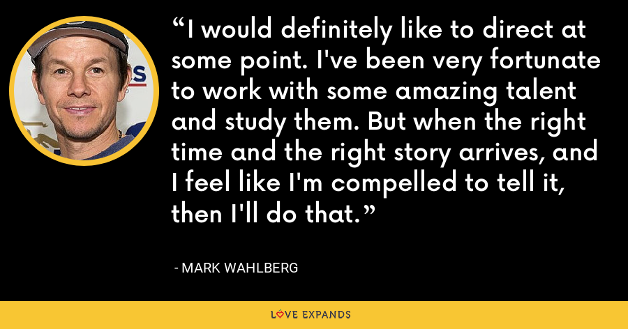 I would definitely like to direct at some point. I've been very fortunate to work with some amazing talent and study them. But when the right time and the right story arrives, and I feel like I'm compelled to tell it, then I'll do that. - Mark Wahlberg