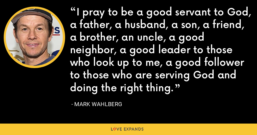 I pray to be a good servant to God, a father, a husband, a son, a friend, a brother, an uncle, a good neighbor, a good leader to those who look up to me, a good follower to those who are serving God and doing the right thing. - Mark Wahlberg