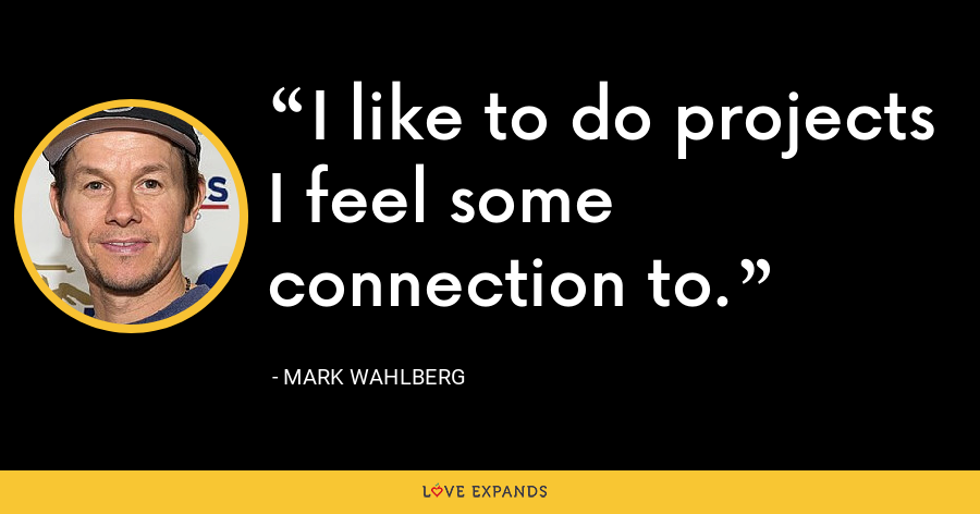 I like to do projects I feel some connection to. - Mark Wahlberg