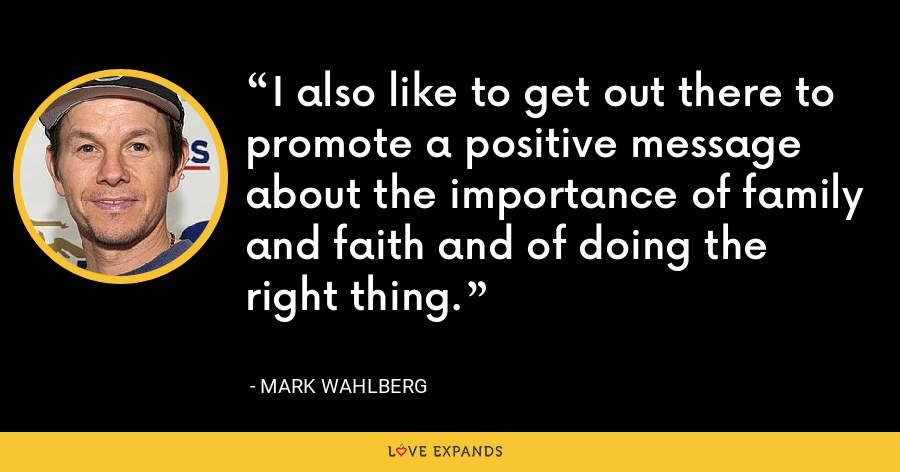 I also like to get out there to promote a positive message about the importance of family and faith and of doing the right thing. - Mark Wahlberg