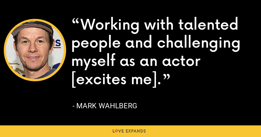 Working with talented people and challenging myself as an actor [excites me]. - Mark Wahlberg