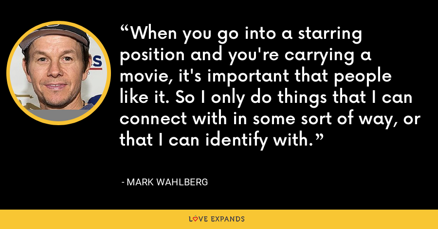 When you go into a starring position and you're carrying a movie, it's important that people like it. So I only do things that I can connect with in some sort of way, or that I can identify with. - Mark Wahlberg