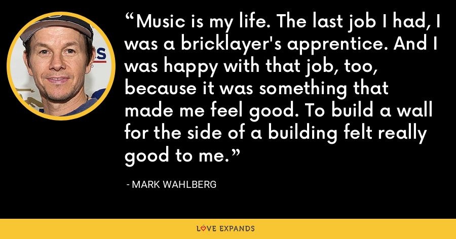 Music is my life. The last job I had, I was a bricklayer's apprentice. And I was happy with that job, too, because it was something that made me feel good. To build a wall for the side of a building felt really good to me. - Mark Wahlberg