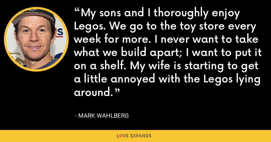 My sons and I thoroughly enjoy Legos. We go to the toy store every week for more. I never want to take what we build apart; I want to put it on a shelf. My wife is starting to get a little annoyed with the Legos lying around. - Mark Wahlberg