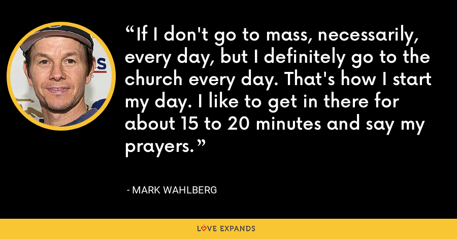 If I don't go to mass, necessarily, every day, but I definitely go to the church every day. That's how I start my day. I like to get in there for about 15 to 20 minutes and say my prayers. - Mark Wahlberg