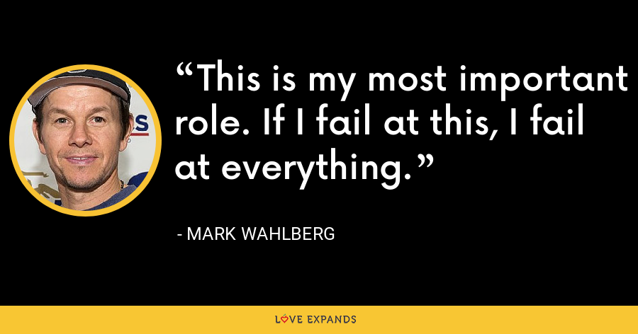 This is my most important role. If I fail at this, I fail at everything. - Mark Wahlberg