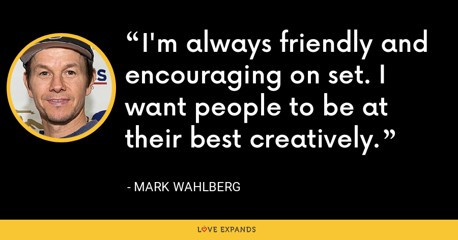 I'm always friendly and encouraging on set. I want people to be at their best creatively. - Mark Wahlberg