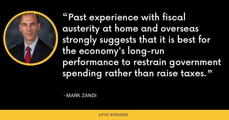 Past experience with fiscal austerity at home and overseas strongly suggests that it is best for the economy's long-run performance to restrain government spending rather than raise taxes. - Mark Zandi