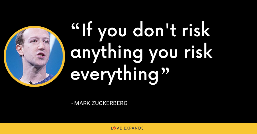 If you don't risk anything you risk everything - Mark Zuckerberg