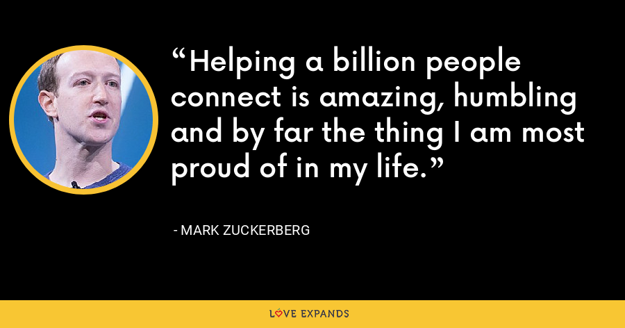 Helping a billion people connect is amazing, humbling and by far the thing I am most proud of in my life. - Mark Zuckerberg