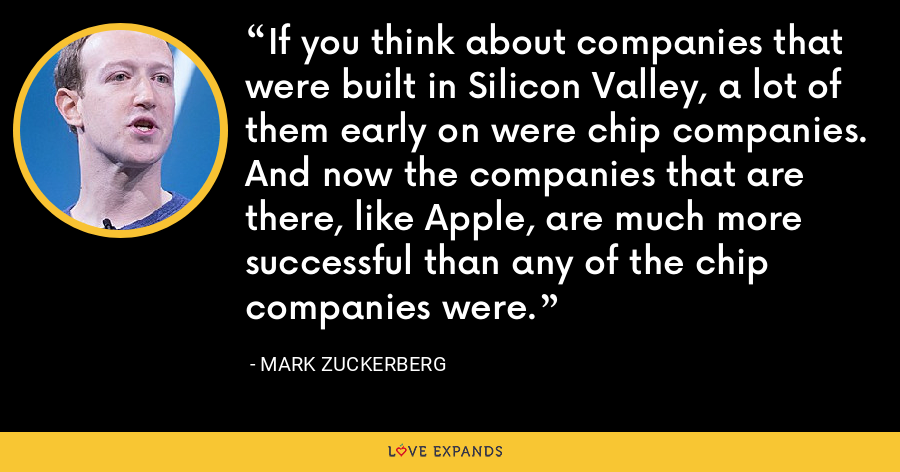 If you think about companies that were built in Silicon Valley, a lot of them early on were chip companies. And now the companies that are there, like Apple, are much more successful than any of the chip companies were. - Mark Zuckerberg