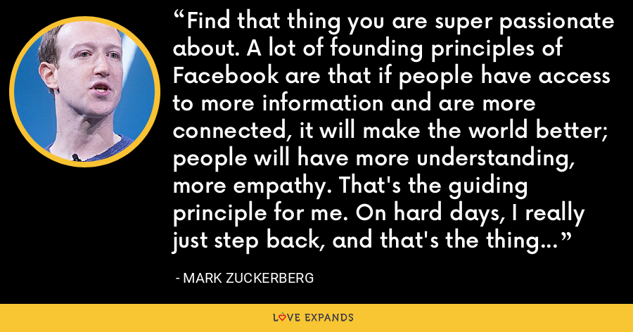 Find that thing you are super passionate about. A lot of founding principles of Facebook are that if people have access to more information and are more connected, it will make the world better; people will have more understanding, more empathy. That's the guiding principle for me. On hard days, I really just step back, and that's the thing that keeps me going. - Mark Zuckerberg