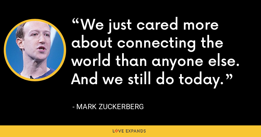 We just cared more about connecting the world than anyone else. And we still do today. - Mark Zuckerberg
