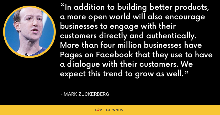 In addition to building better products, a more open world will also encourage businesses to engage with their customers directly and authentically. More than four million businesses have Pages on Facebook that they use to have a dialogue with their customers. We expect this trend to grow as well. - Mark Zuckerberg