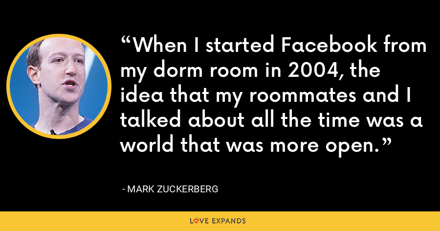 When I started Facebook from my dorm room in 2004, the idea that my roommates and I talked about all the time was a world that was more open. - Mark Zuckerberg