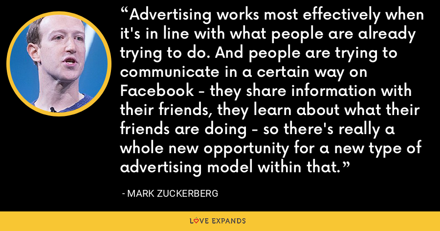 Advertising works most effectively when it's in line with what people are already trying to do. And people are trying to communicate in a certain way on Facebook - they share information with their friends, they learn about what their friends are doing - so there's really a whole new opportunity for a new type of advertising model within that. - Mark Zuckerberg