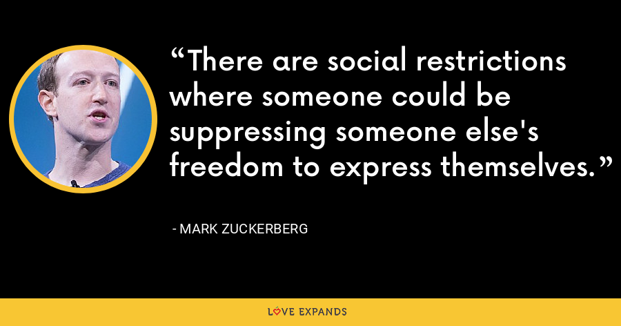 There are social restrictions where someone could be suppressing someone else's freedom to express themselves. - Mark Zuckerberg