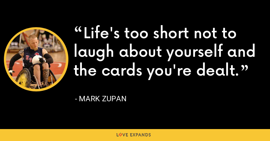 Life's too short not to laugh about yourself and the cards you're dealt. - Mark Zupan