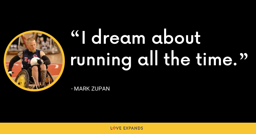 I dream about running all the time. - Mark Zupan
