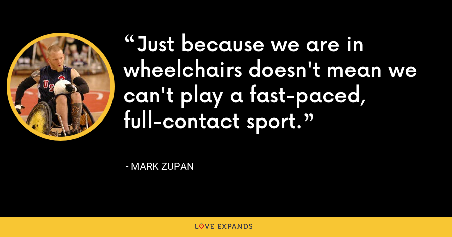Just because we are in wheelchairs doesn't mean we can't play a fast-paced, full-contact sport. - Mark Zupan