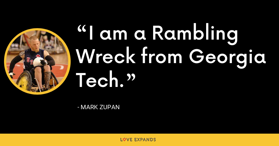 I am a Rambling Wreck from Georgia Tech. - Mark Zupan