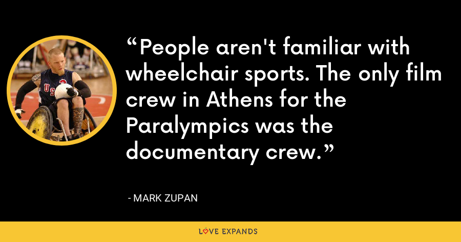 People aren't familiar with wheelchair sports. The only film crew in Athens for the Paralympics was the documentary crew. - Mark Zupan