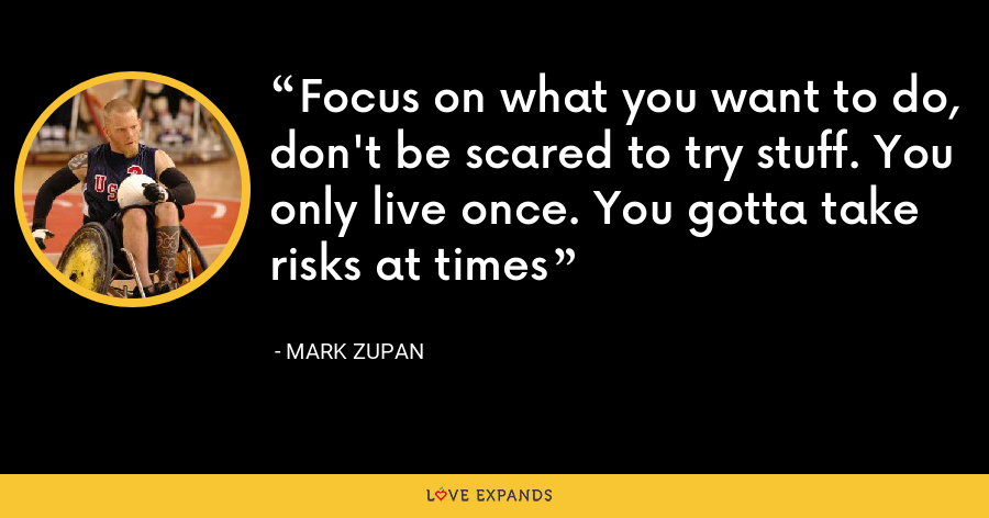 Focus on what you want to do, don't be scared to try stuff. You only live once. You gotta take risks at times - Mark Zupan