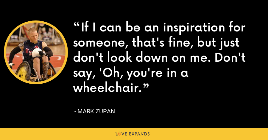 If I can be an inspiration for someone, that's fine, but just don't look down on me. Don't say, 'Oh, you're in a wheelchair. - Mark Zupan