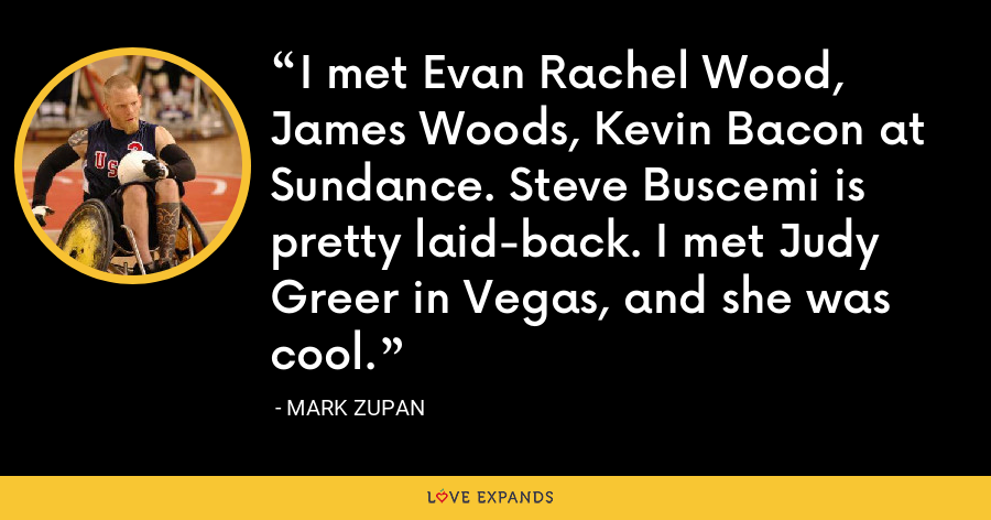 I met Evan Rachel Wood, James Woods, Kevin Bacon at Sundance. Steve Buscemi is pretty laid-back. I met Judy Greer in Vegas, and she was cool. - Mark Zupan