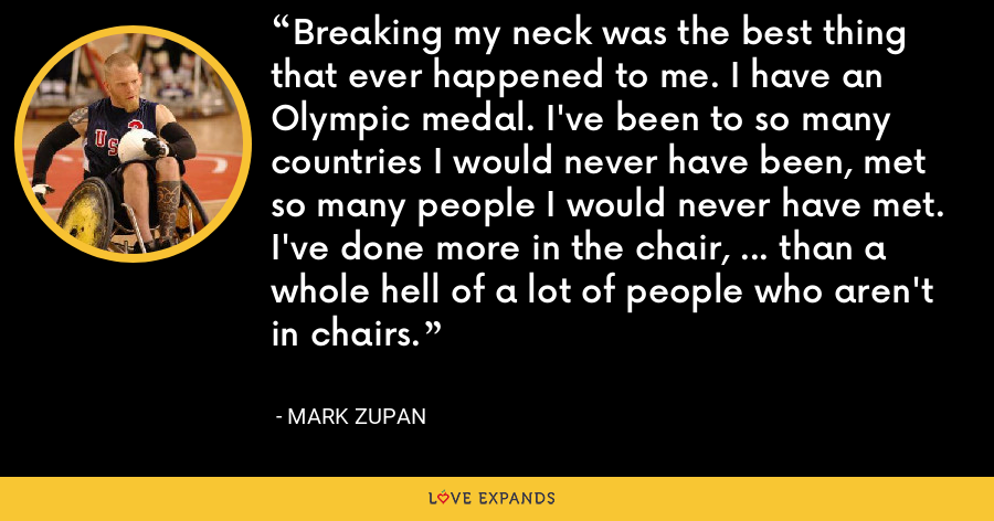 Breaking my neck was the best thing that ever happened to me. I have an Olympic medal. I've been to so many countries I would never have been, met so many people I would never have met. I've done more in the chair, ... than a whole hell of a lot of people who aren't in chairs. - Mark Zupan