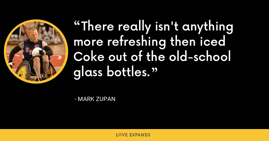 There really isn't anything more refreshing then iced Coke out of the old-school glass bottles. - Mark Zupan