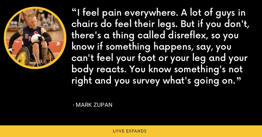 I feel pain everywhere. A lot of guys in chairs do feel their legs. But if you don't, there's a thing called disreflex, so you know if something happens, say, you can't feel your foot or your leg and your body reacts. You know something's not right and you survey what's going on. - Mark Zupan