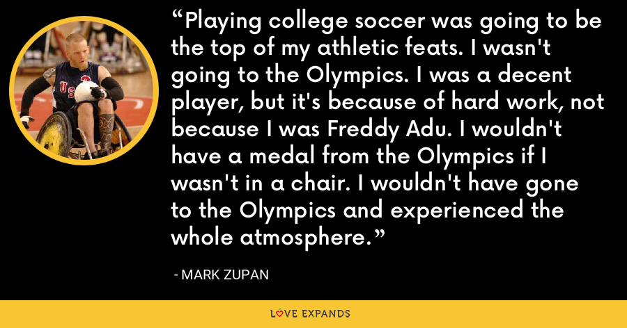 Playing college soccer was going to be the top of my athletic feats. I wasn't going to the Olympics. I was a decent player, but it's because of hard work, not because I was Freddy Adu. I wouldn't have a medal from the Olympics if I wasn't in a chair. I wouldn't have gone to the Olympics and experienced the whole atmosphere. - Mark Zupan