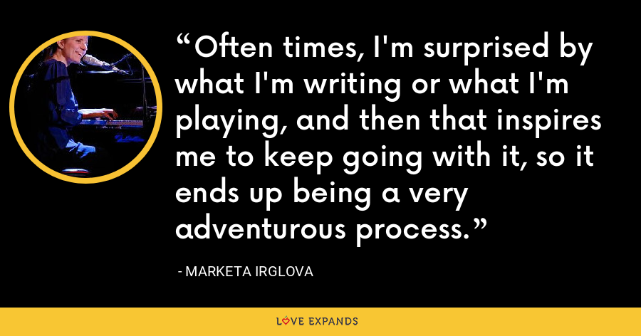 Often times, I'm surprised by what I'm writing or what I'm playing, and then that inspires me to keep going with it, so it ends up being a very adventurous process. - Marketa Irglova