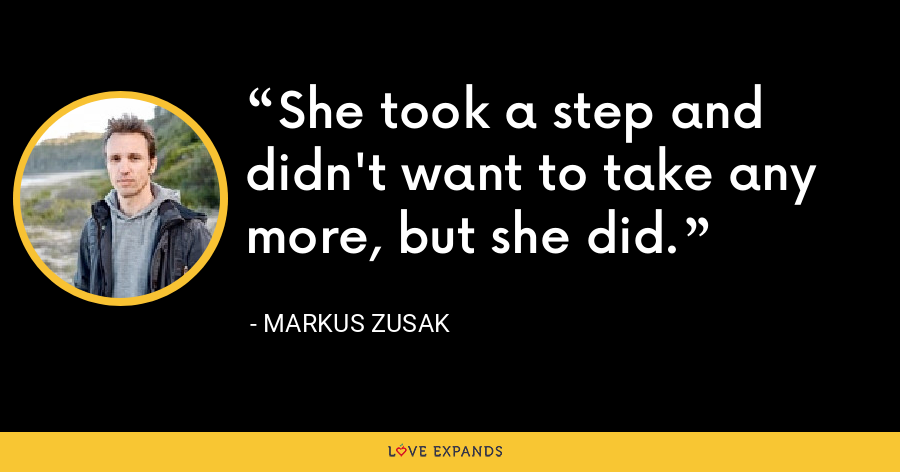 She took a step and didn't want to take any more, but she did. - Markus Zusak