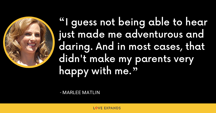 I guess not being able to hear just made me adventurous and daring. And in most cases, that didn't make my parents very happy with me. - Marlee Matlin