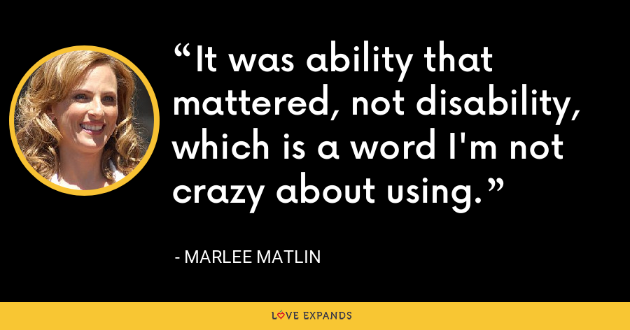 It was ability that mattered, not disability, which is a word I'm not crazy about using. - Marlee Matlin