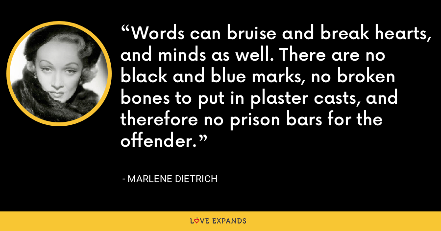 Words can bruise and break hearts, and minds as well. There are no black and blue marks, no broken bones to put in plaster casts, and therefore no prison bars for the offender. - Marlene Dietrich