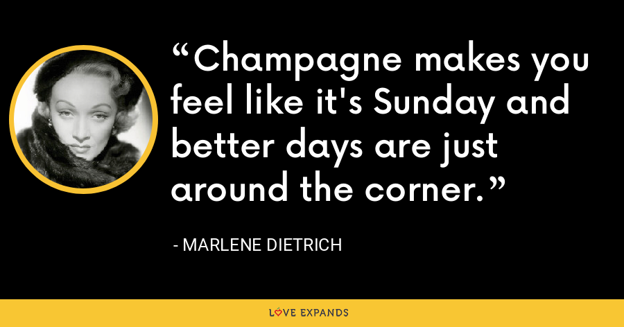 Champagne makes you feel like it's Sunday and better days are just around the corner. - Marlene Dietrich