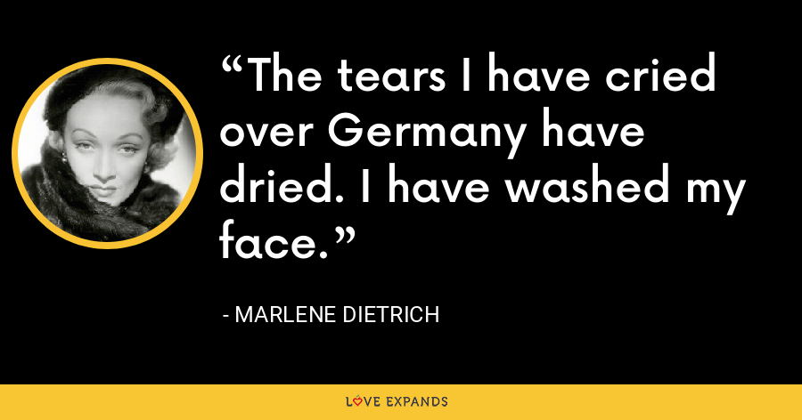The tears I have cried over Germany have dried. I have washed my face. - Marlene Dietrich